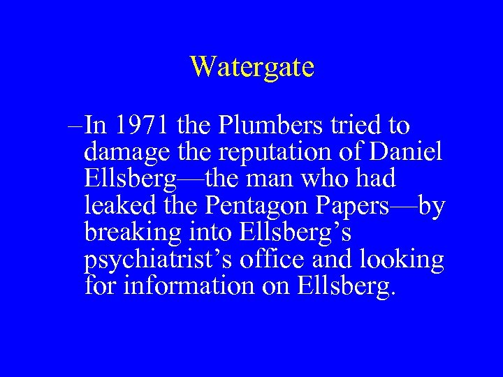 Watergate – In 1971 the Plumbers tried to damage the reputation of Daniel Ellsberg—the