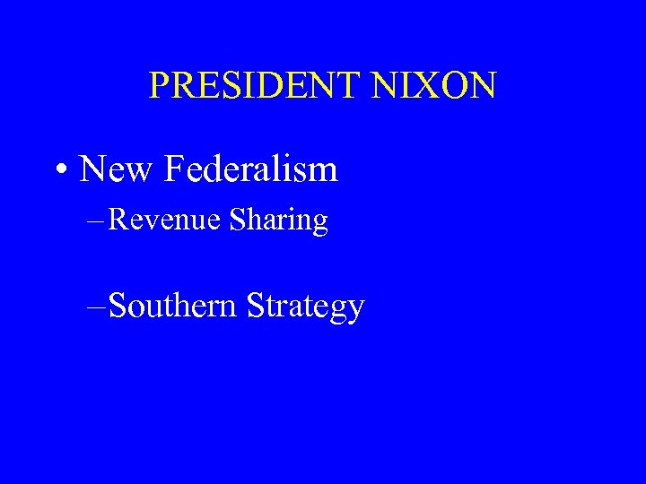 PRESIDENT NIXON • New Federalism – Revenue Sharing – Southern Strategy