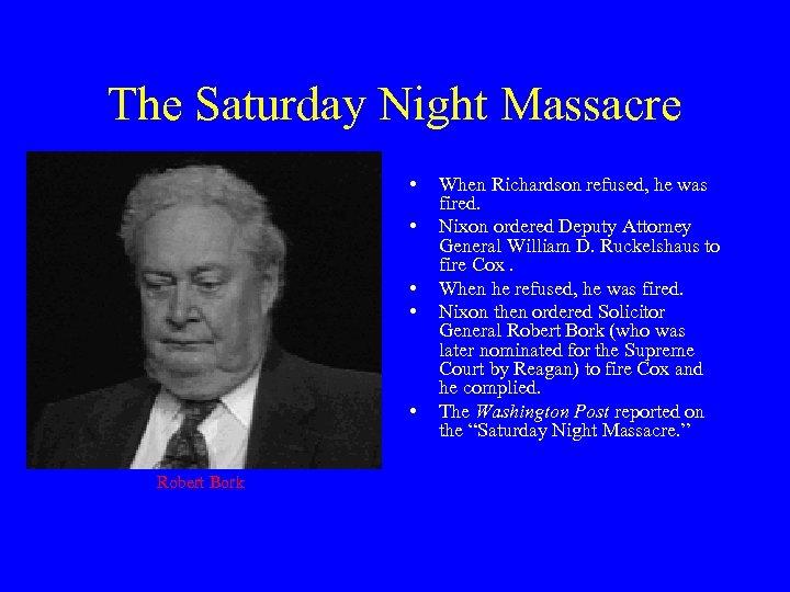 The Saturday Night Massacre • • • Robert Bork When Richardson refused, he was