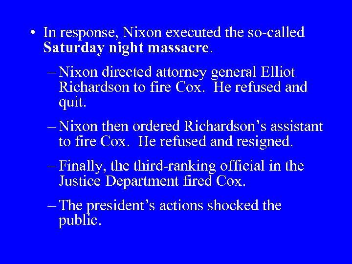 • In response, Nixon executed the so-called Saturday night massacre. – Nixon directed