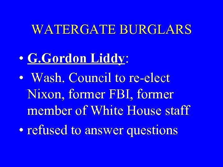 WATERGATE BURGLARS • G. Gordon Liddy: • Wash. Council to re-elect Nixon, former FBI,
