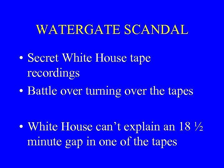 WATERGATE SCANDAL • Secret White House tape recordings • Battle over turning over the