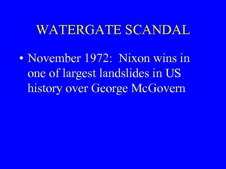 WATERGATE SCANDAL • November 1972: Nixon wins in one of largest landslides in US