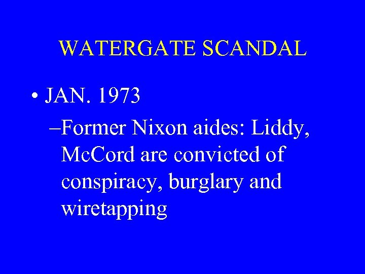 WATERGATE SCANDAL • JAN. 1973 –Former Nixon aides: Liddy, Mc. Cord are convicted of