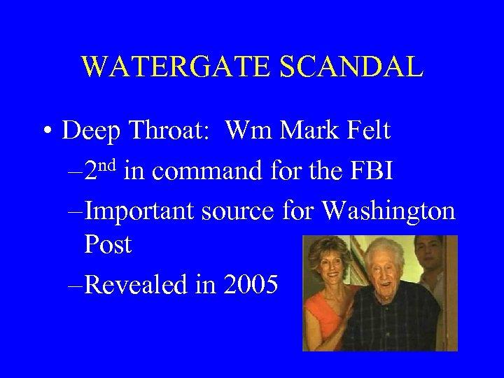 WATERGATE SCANDAL • Deep Throat: Wm Mark Felt – 2 nd in command for