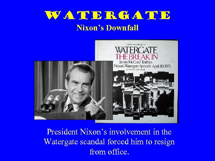 Watergate Nixon's Downfall President Nixon's involvement in the Watergate scandal forced him to resign