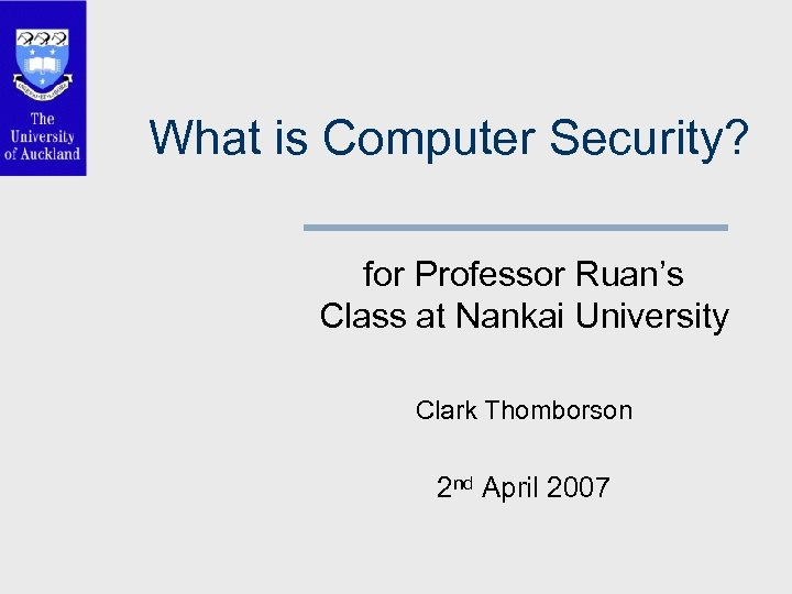 What is Computer Security? for Professor Ruan's Class at Nankai University Clark Thomborson 2
