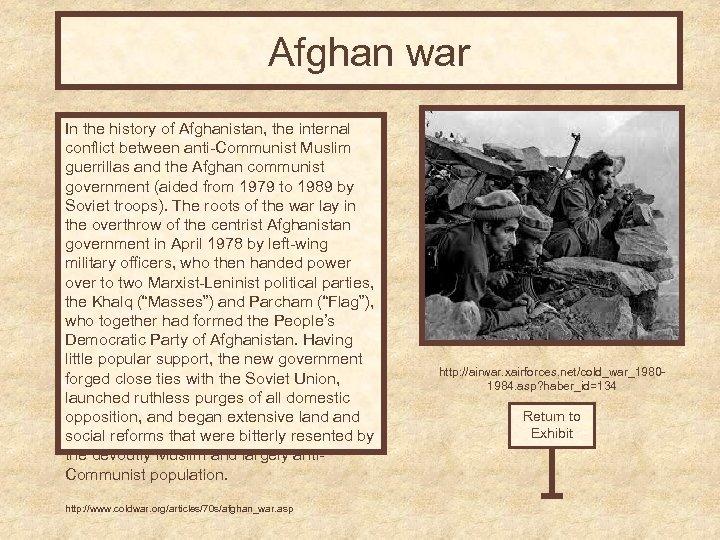 Afghan war In the history of Afghanistan, the internal conflict between anti-Communist Muslim guerrillas