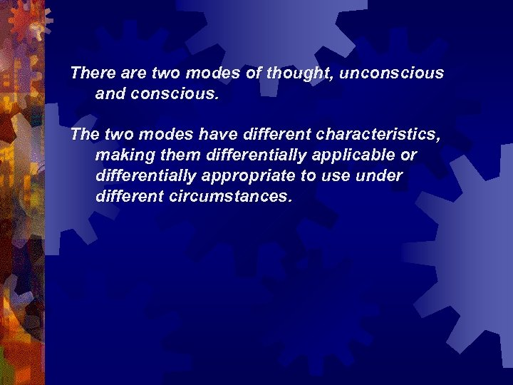 There are two modes of thought, unconscious and conscious. The two modes have different