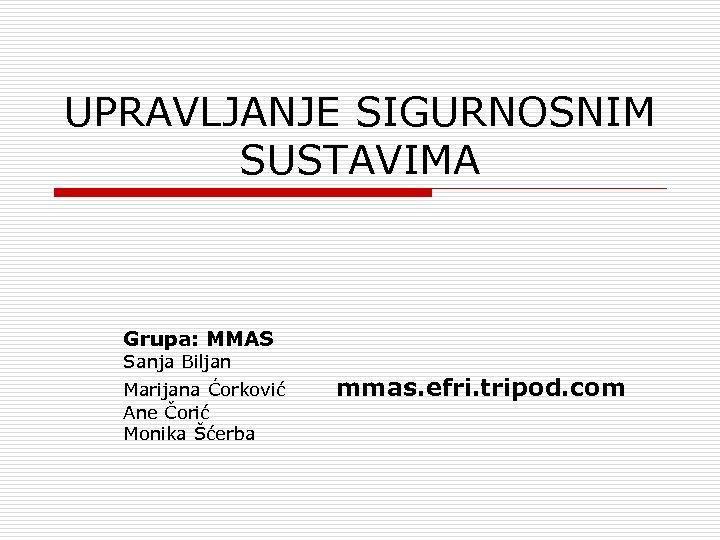 UPRAVLJANJE SIGURNOSNIM SUSTAVIMA Grupa: MMAS Sanja Biljan Marijana Ćorković Ane Čorić Monika Šćerba mmas.