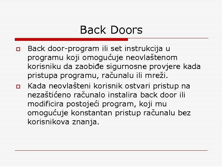 Back Doors o o Back door-program ili set instrukcija u programu koji omogućuje neovlaštenom