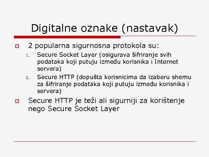 Digitalne oznake (nastavak) o 2 popularna sigurnosna protokola su: 1. 2. o Secure Socket