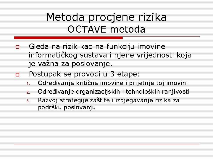 Metoda procjene rizika OCTAVE metoda o o Gleda na rizik kao na funkciju imovine