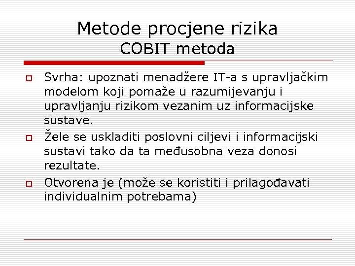 Metode procjene rizika COBIT metoda o o o Svrha: upoznati menadžere IT-a s upravljačkim