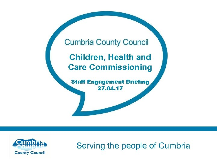 Children, Health and Care Commissioning Staff Engagement Briefing 27. 04. 17 Serving the people