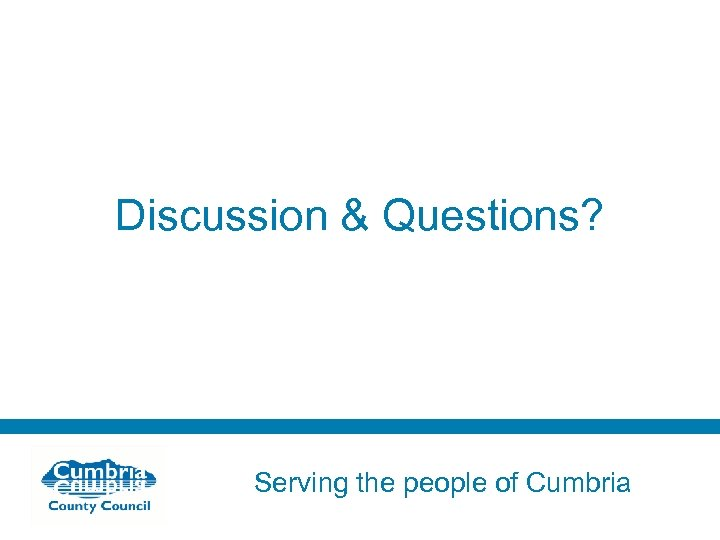 Discussion & Questions? Serving the people of Cumbria