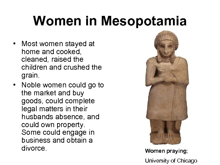 Women in Mesopotamia • Most women stayed at home and cooked, cleaned, raised the