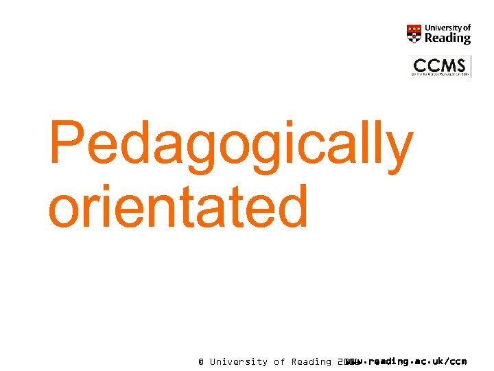 Pedagogically orientated © University of Reading 2006 www. reading. ac. uk/ccm