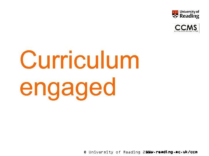 Curriculum engaged © University of Reading 2006 www. reading. ac. uk/ccm