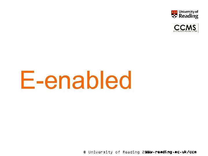 E-enabled © University of Reading 2006 www. reading. ac. uk/ccm