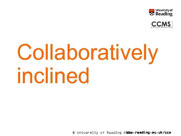 Collaboratively inclined © University of Reading 2006 www. reading. ac. uk/ccm
