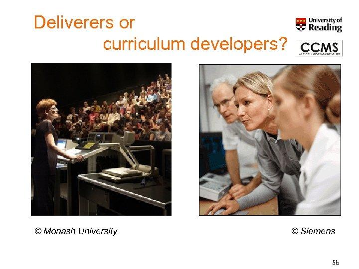 Deliverers or curriculum developers? © Monash University © Siemens 56