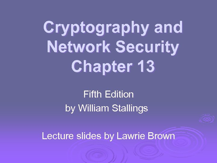 Cryptography and Network Security Chapter 13 Fifth Edition by William Stallings Lecture slides by