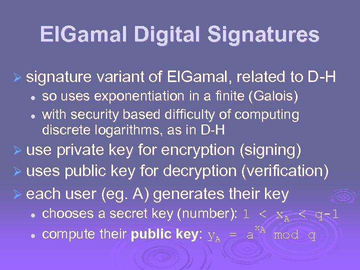 El. Gamal Digital Signatures Ø signature variant of El. Gamal, related to D-H l