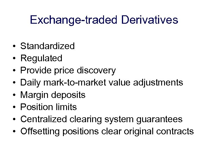 Exchange-traded Derivatives • • Standardized Regulated Provide price discovery Daily mark-to-market value adjustments Margin