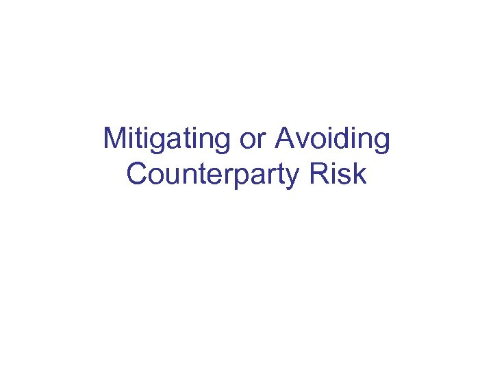 Mitigating or Avoiding Counterparty Risk