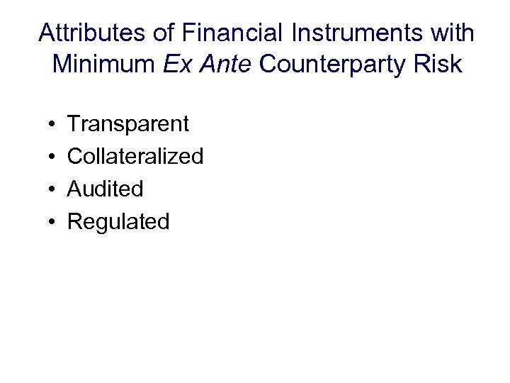 Attributes of Financial Instruments with Minimum Ex Ante Counterparty Risk • • Transparent Collateralized