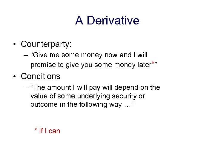 "A Derivative • Counterparty: – ""Give me some money now and I will promise"
