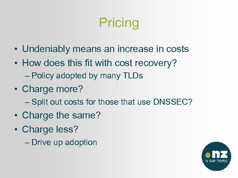 Pricing • Undeniably means an increase in costs • How does this fit with
