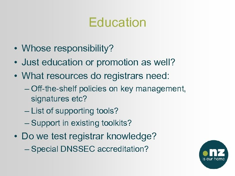 Education • Whose responsibility? • Just education or promotion as well? • What resources