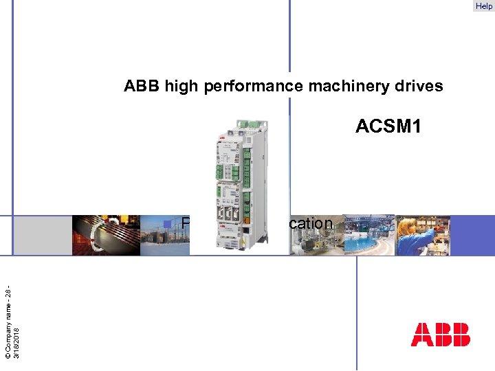 Help ABB high performance machinery drives ACSM 1 © Company name - 28 3/18/2018