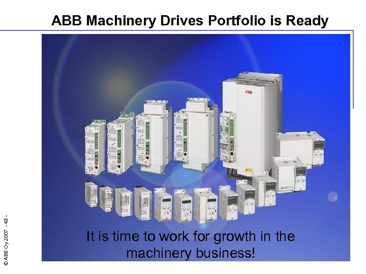 © ABB Oy 2007 - 43 - ABB Machinery Drives Portfolio is Ready It