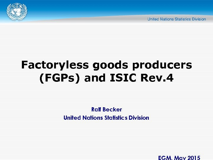 Factoryless goods producers (FGPs) and ISIC Rev. 4 Ralf Becker United Nations Statistics Division