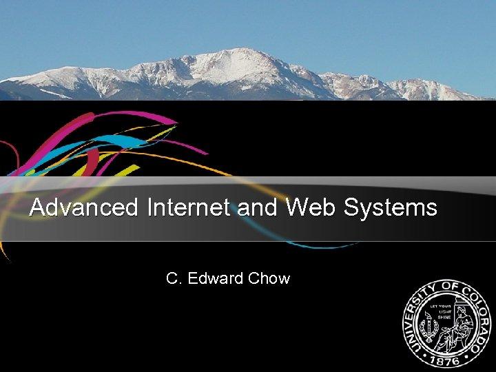 Advanced Internet and Web Systems C. Edward Chow