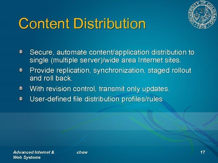 Content Distribution Secure, automate content/application distribution to single (multiple server)/wide area Internet sites. Provide