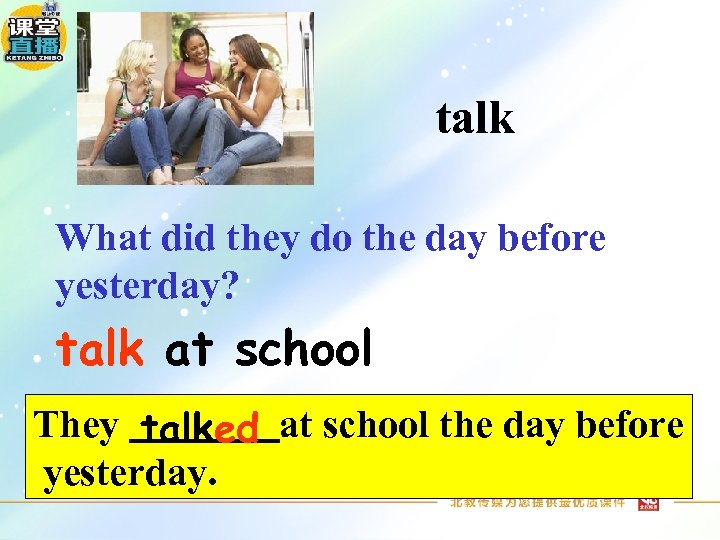 talk What did they do the day before yesterday? talk at school They talked