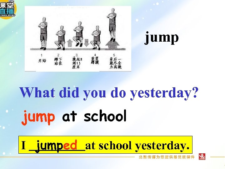 jump What did you do yesterday? jump at school I jumped at school yesterday.