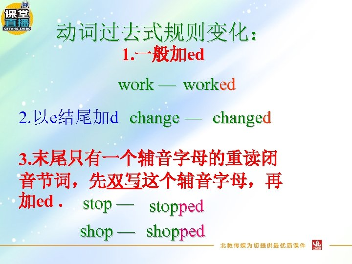 动词过去式规则变化: 1. 一般加ed work — worked 2. 以e结尾加d change — changed 3. 末尾只有一个辅音字母的重读闭 音节词,先双写这个辅音字母,再