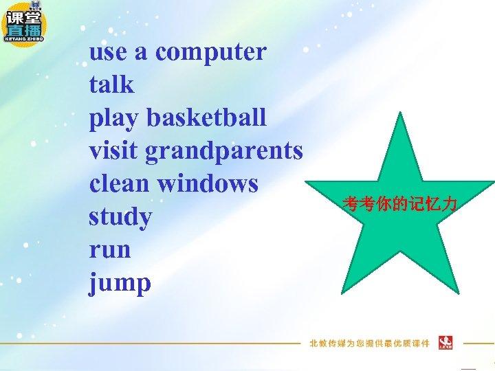 use a computer talk play basketball visit grandparents clean windows study run jump 考考你的记忆力