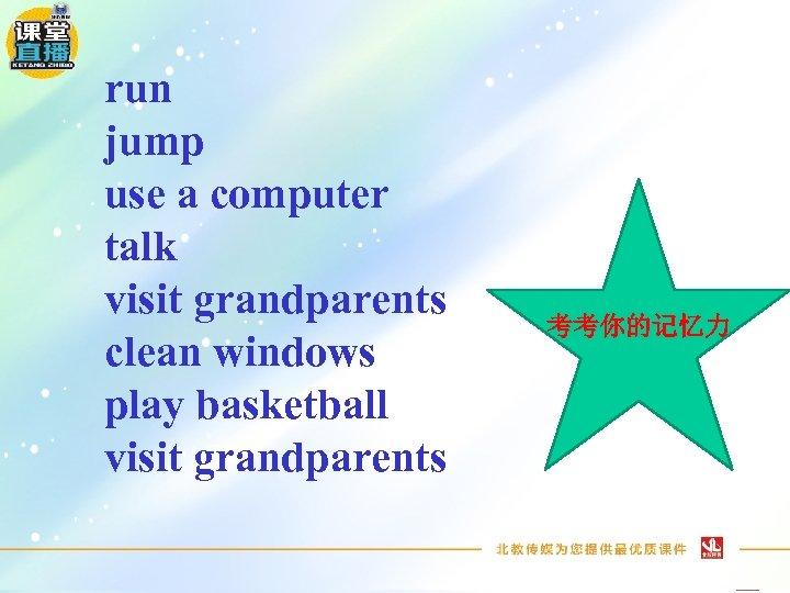 run jump use a computer talk visit grandparents clean windows play basketball visit grandparents