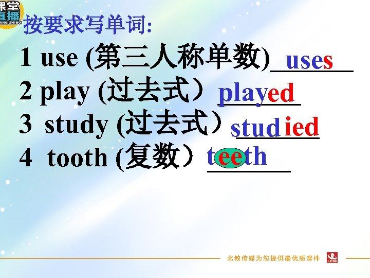 按要求写单词: 1 use (第三人称单数)______ uses 2 play (过去式)______ played 3 study (过去式)______ stud ied