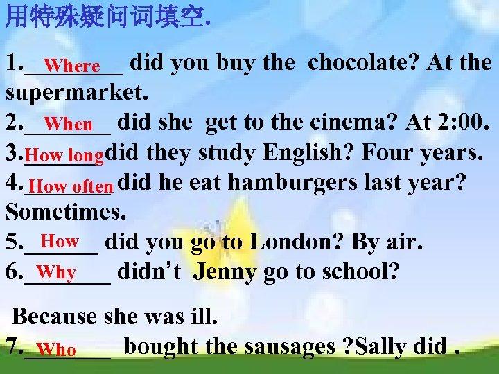 用特殊疑问词填空. 1. ____ did you buy the chocolate? At the Where supermarket. 2. _______