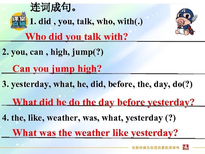 连词成句。 1. did , you, talk, who, with(. ) Who did you talk with?