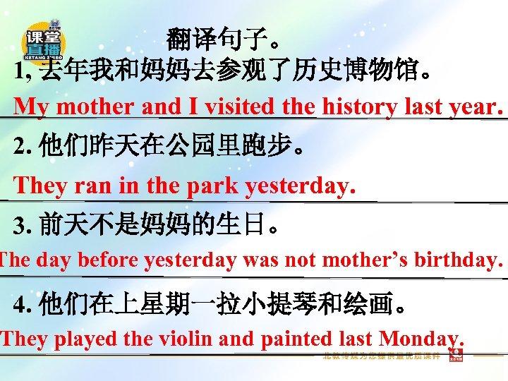 翻译句子。 1, 去年我和妈妈去参观了历史博物馆。 My mother and I visited the history last year. 2. 他们昨天在公园里跑步。