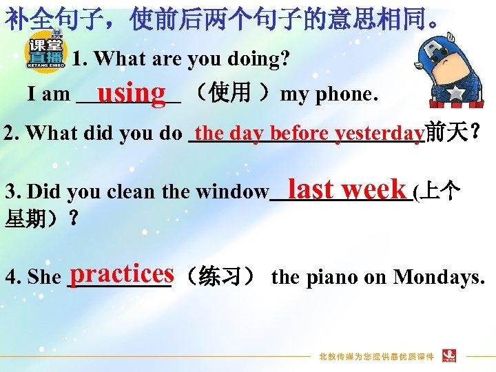 补全句子,使前后两个句子的意思相同。 1. What are you doing? I am using (使用 )my phone. 2. What