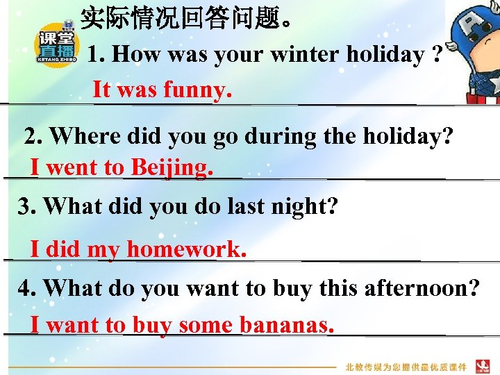实际情况回答问题。 1. How was your winter holiday ? It was funny. 2. Where did